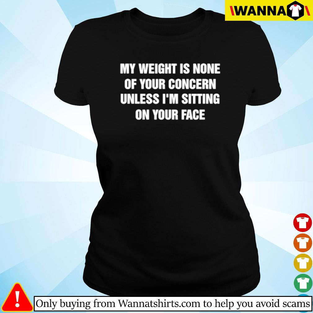 My weight is none of your concern unless I'm sitting on your face s Ladies tee