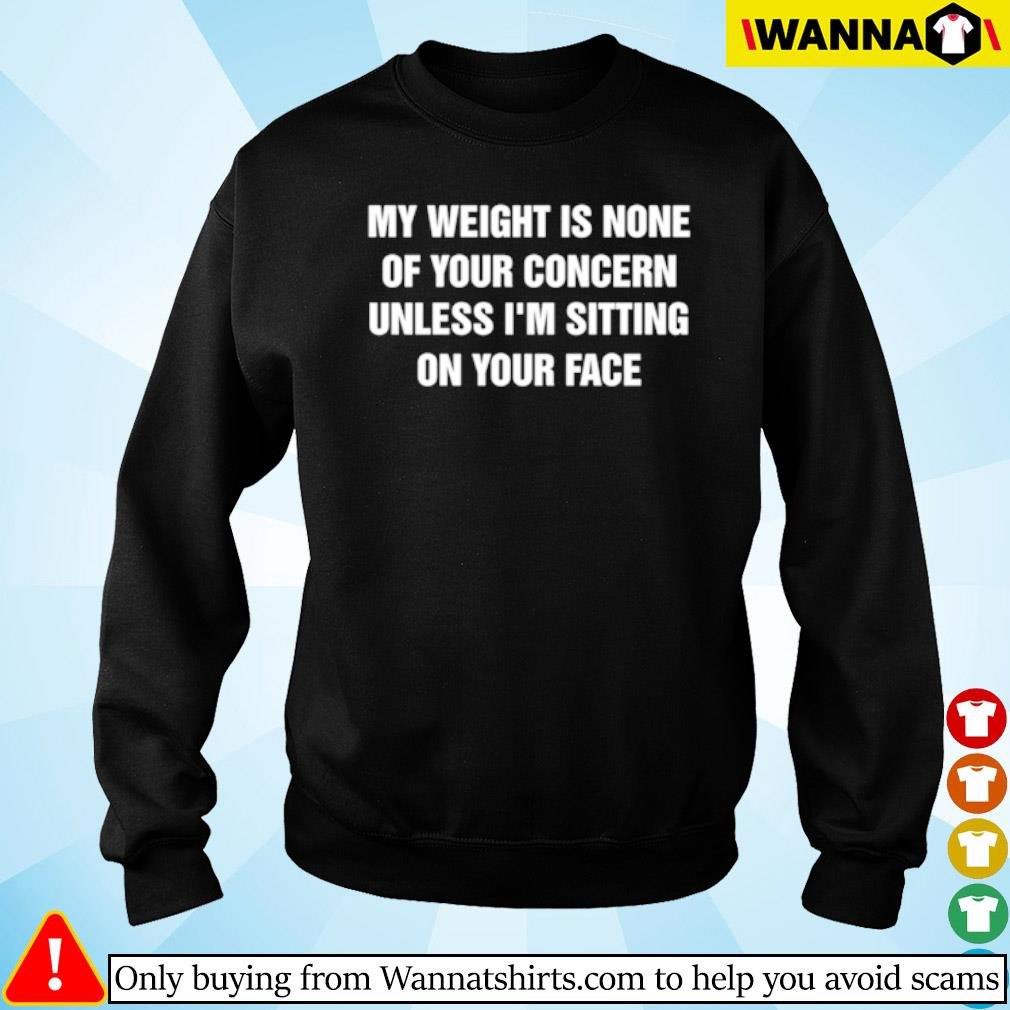 My weight is none of your concern unless I'm sitting on your face s Sweater