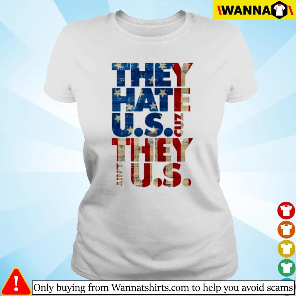 They hate U.S cuz they ain't U.S s Ladies tee