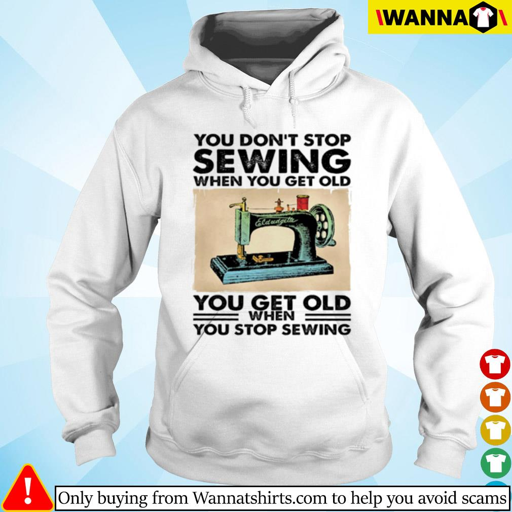You don't stop sewing when you get old you get old when you stop sewing s Hoodie