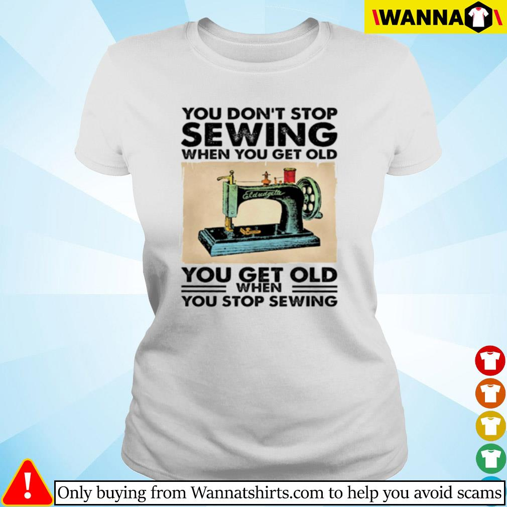 You don't stop sewing when you get old you get old when you stop sewing s Ladies tee