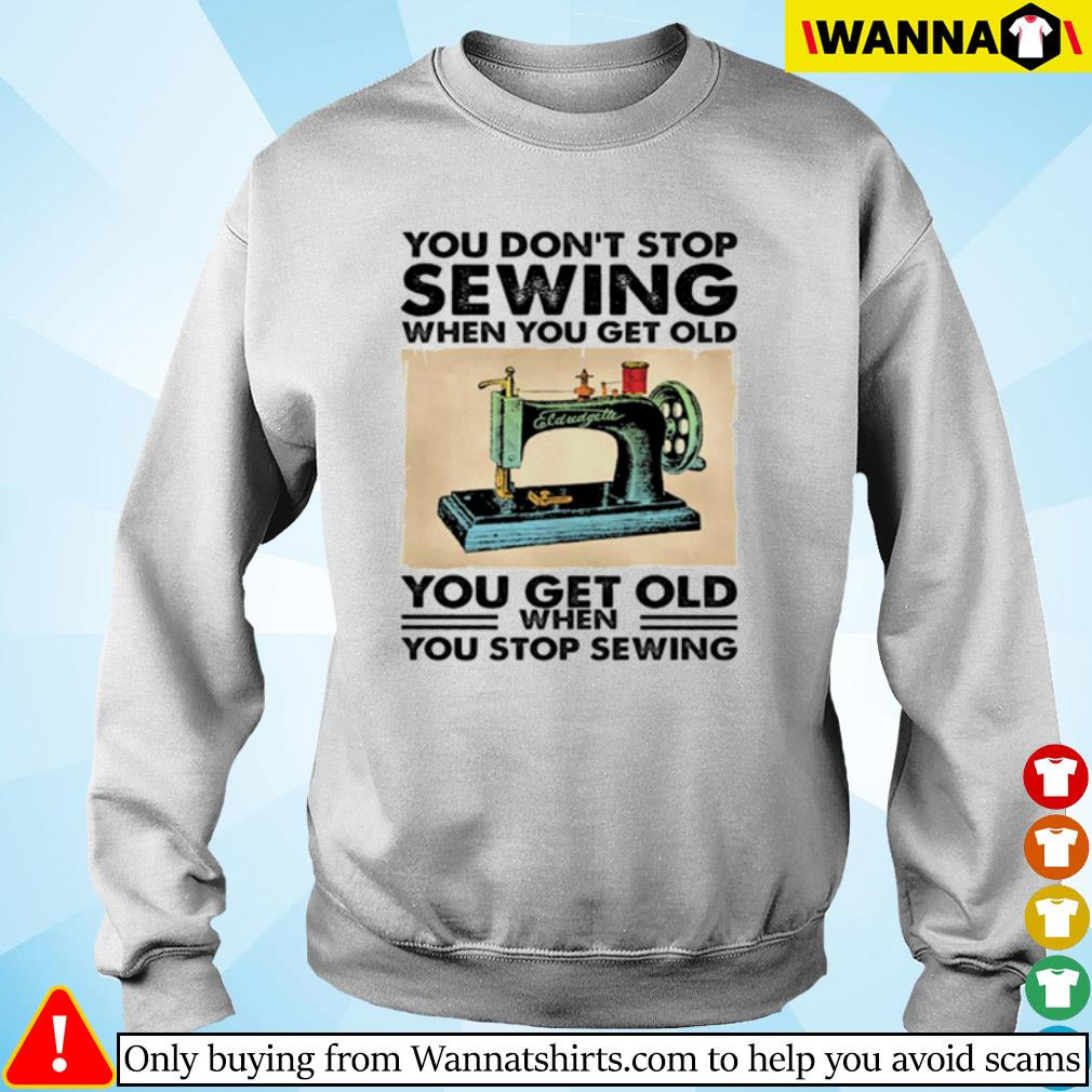 You don't stop sewing when you get old you get old when you stop sewing s Sweater