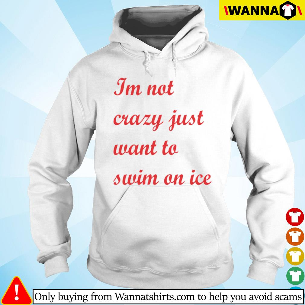 I'm not crazy just want to swim on ice s Hoodie