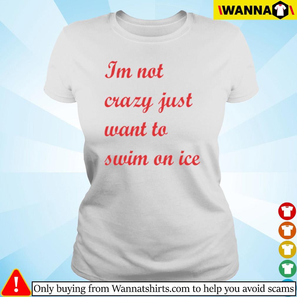 I'm not crazy just want to swim on ice s Ladies tee