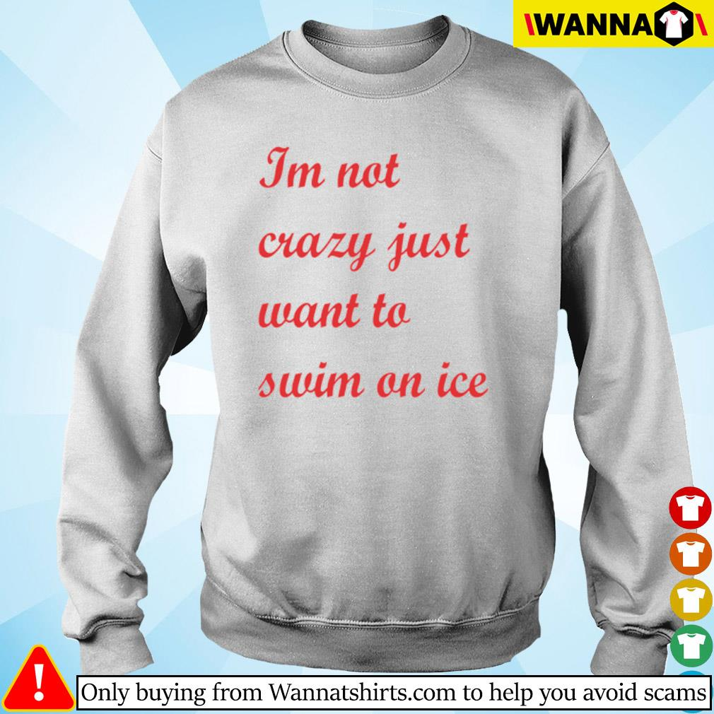 I'm not crazy just want to swim on ice s Sweater