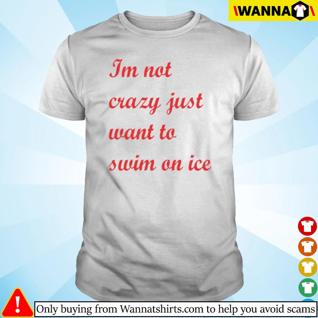 I'm not crazy just want to swim on ice shirt