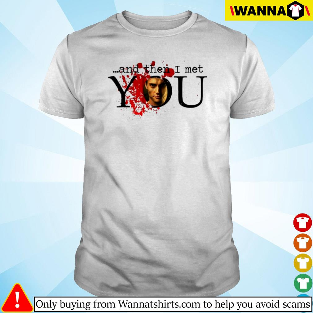 And then I met you shirt