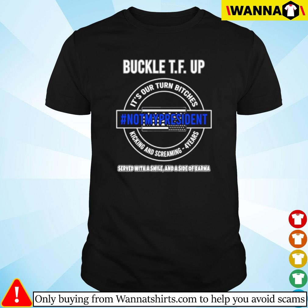 Buckle T.F. up it's our turn bitches #notmypresident kicking and screaming 4 years shirt
