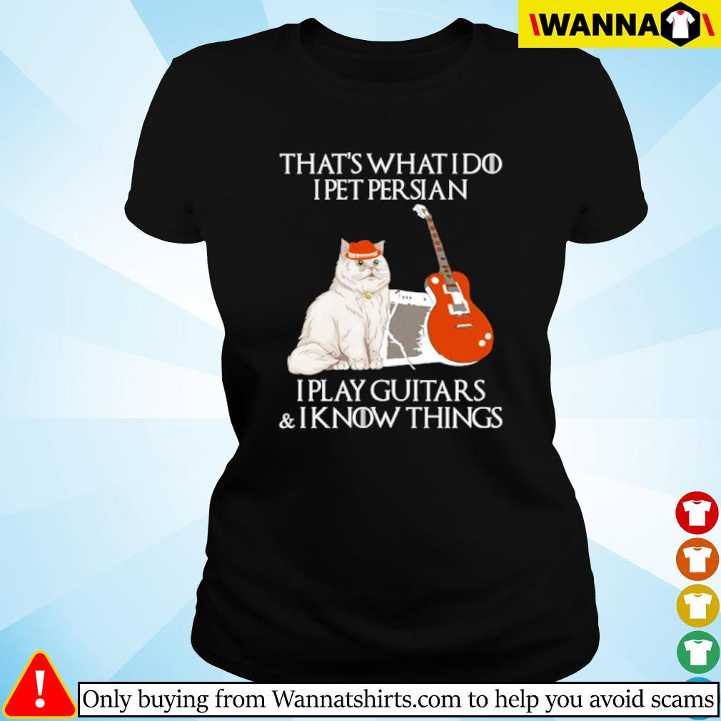 That's what I do I pet Persian I play guitars and I know things s Ladies tee