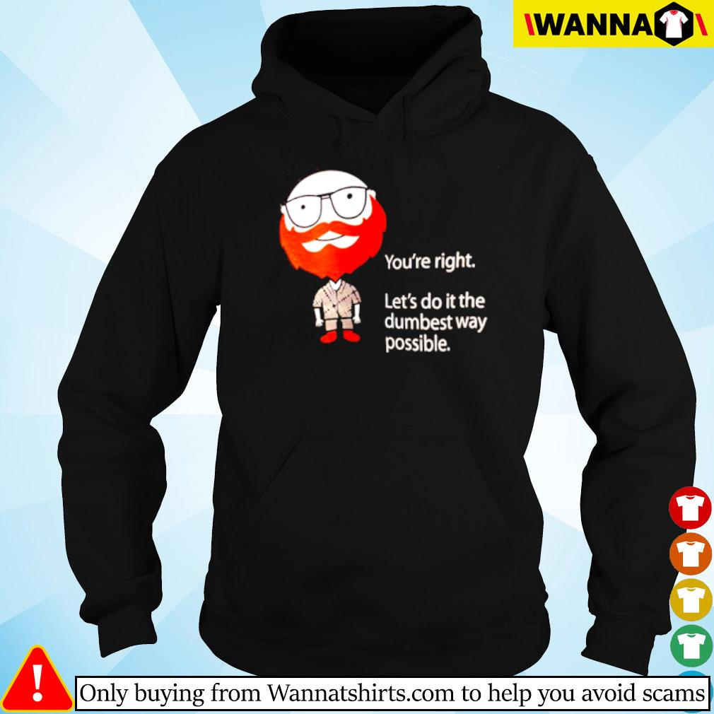 You're right let's do it the dumbest way possible s Hoodie